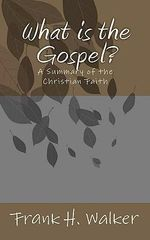 What Is the Gospel? : A Summary of the Christian Faith - Frank H Walker