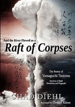 And the River Flowed as a Raft of Corpses : The Poetry of Yamaguchi Tsutomu, Survivor of Both Hiroshima and Nagasaki - Chad Diehl