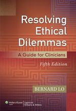 Resolving Ethical Dilemmas : A Guide for Clinicians - Bernard Lo