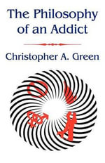 The Philosophy of an Addict - Christopher A Green