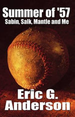 Summer of '57 : Sabin, Salk, Mantle and Me - Eric G Anderson