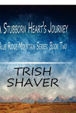 A Stubborn Heart's Journey : Blue Ridge Mountain Series: Book Two - Trish Shaver