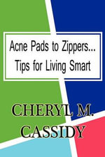 Acne Pads to Zippers...Tips for Living Smart : Tips for Living Smart - Cheryl M Cassidy