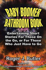 Baby Boomer Bathroom Book : Entertaining Short Stories for Those on the Go, or for Those Who Just Have to Go. - Roger J. Butler