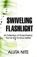 Swiveling Flashlight : (A Collection of Prose-Poetry): You've Got to Know Better - Aluta Nite