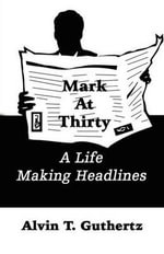 Mark at Thirty : A Life Making Headlines - Alvin T. Guthertz