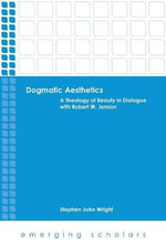 Dogmatic Aesthetics : A Theology of Beauty in Dialogue with Robert W. Jenson - Stephen John Wright
