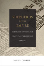 Shepherds of the Empire : Germany's Conservative Protestant Leadership--1888-1919 - Mark R. Correll