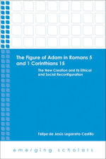 The Figure of Adam in Romans 5 and 1 Corinthians 15 : The New Creation and Its Ethical and Social Reconfigurations - Felipe De Legarreta-Castillo