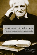 Newman and Life in the Spirit : Theological Reflections on Spirituality for Today