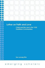 Luther on Faith and Love : Christ and the Law in the 1535 Galatians Commentray - Sun-Young Kim
