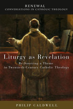 Liturgy as Revelation : Re-Sourcing a Theme in Twentieth-Century Catholic Theology - Philip Caldwell