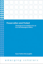Preservation and Protest : Theological Foundations for an Eco-Eschatological Ethics - Ryan Patrick McLaughlin