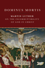 Dominus Mortis : Martin Luther on the Incorruptibility of God in Christ - David J. Luy