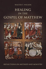 Healing in the Gospel of Matthew : Reflections on Method and Ministry - Walter T. Wilson