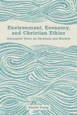 Environment, Economy, and Christian Ethics : Alternative Views on Christians and Markets - Alistair Young