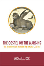 The Gospel on the Margins : The Reception of Mark in the Second Century - Michael J. Kok
