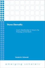 Triune Eternality : God's Relationship to Time in the Theology of Karl Barth - Daniel M. Griswold