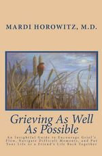 Grieving as Well as Possible : An Insightful Guide to Encourage Grief's Flow, Navigate Difficult Moments, and Put Your Life or a Friend's Life Back T - Mardi Horowitz M D