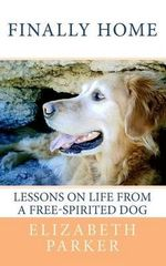 Finally Home : Lessons on Life from a Free-Spirited Dog - Professor Elizabeth Parker