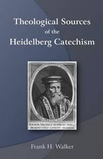 Theological Sources of the Heidelberg Catechism - Frank H Walker
