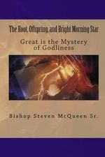 The Root, Offspring, and Bright Morning Star : Great Is the Mystery of Godliness - Bishop Steven McQueen Sr