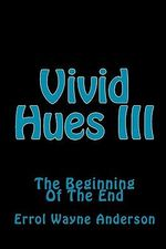 Vivid Hues III : The Beginning of the End - Errol Wayne Anderson