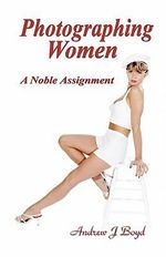 Photographing Women : A Noble Assignment - Andrew J Boyd