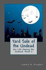 Yard Sale of the Undead : My Life Among the Undead: - Camara M Bragdon