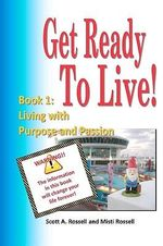 Get Ready to Live! : Book 1: Living with Purpose and Passion - Scott A Rossell