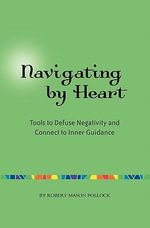 Navigating by Heart : Tools to Defuse Negativity and Connect to Inner Guidance - Robert Mason Pollock