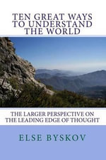 Ten Great Ways to Understand the World : The Larger Perspective on the Leading Edge of Thought - Else Byskov