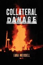 Collateral Damage : A Chronicle of Lives Devastated by Gas and Oil Development and the Valient Grassroots Fight to Effect Political and Le - Tara Meixsell