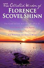 The Collected Wisdom of Florence Scovel Shinn : The Game of Life and How to Play It: Your Word Is Your Wand, the Secret Door to Success, the Power of T - Florence Scovel Shinn