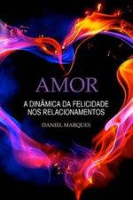 Amor : A Dinamica Da Felicidade Nos Relacionamentos - Daniel Marques