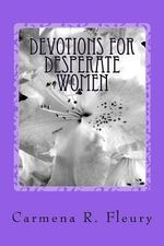 Devotions for Desperate Women : How Our Desperation Can Draw Us Closer to God - Mrs Carmena R Fleury