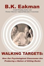 Walking Targets : How Out Psychologized Classrooms Are Producing a Nation of Sitting Ducks - B K Eakman