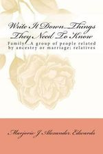 Write It Down...Things They Should Know : Family...a Group of People Related by Ancestry or Marriage; Relatives - Marjorie J A Edwards