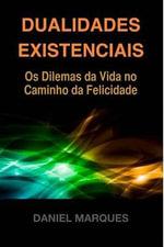 Dualidades Existenciais : OS Dilemas Da Vida No Caminho Da Felicidade - Daniel Marques