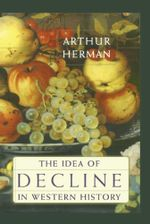The Idea of Decline in Western History - Arthur Herman