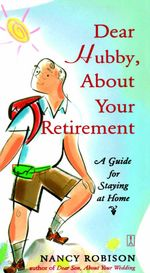 Dear Hubby, About Your Retirement : A Guide for Staying at Home - Nancy Robison