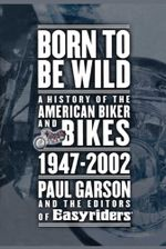 Born to Be Wild : A History of the American Biker and Bikes 1947-2002 - Paul Garson