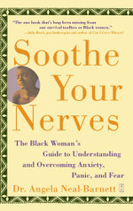 Soothe Your Nerves : The Black Woman's Guide to Understanding and Overcoming Anxiety, Panic, and Fearz - Angela Neal-Barnett