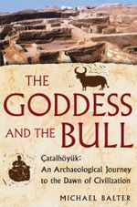 The Goddess and the Bull : Catalhoyuk: An Archaeological Journey to the Dawn of Civilization - Michael Balter