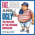 Fat, Dumb, and Ugly : The Decline of the Average American - Peter Strupp
