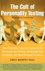 The Cult of Personality Testing : How Personality Tests Are Leading Us to Miseducate Our Children, Mismanage Our Companies, and Misunderstand Ourselves - Annie Murphy Paul