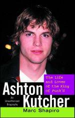 Ashton Kutcher : The Life and Loves of the King of Punk'd - Marc Shapiro