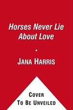 Horses Never Lie about Love : The Heartwarming Story of a Remarkable Horse Who Changed the World Around Her - Jana Harris