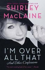 I'm Over All That : And Other Confessions - Shirley MacLaine