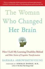 The Woman Who Changed Her Brain : How I Left My Learning Disability Behind and Other Stories of Cognitive Transformation - Barbara Arrowsmith-Young